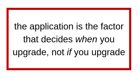 the application is the factor that decides when you upgrade, not if you upgrade