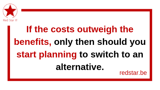 If the costs outweigh the benefits, only then should you start planning to switch to an alternative.